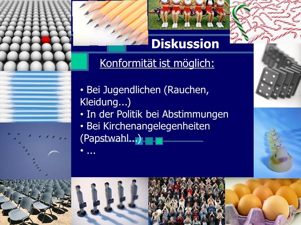 Diskussion Konformität ist möglich: Bei Jugendlichen (Rauchen, Kleidung...) In der Politik bei Abstimmungen Bei Kirchenangelegenheiten (Papstwahl...)...