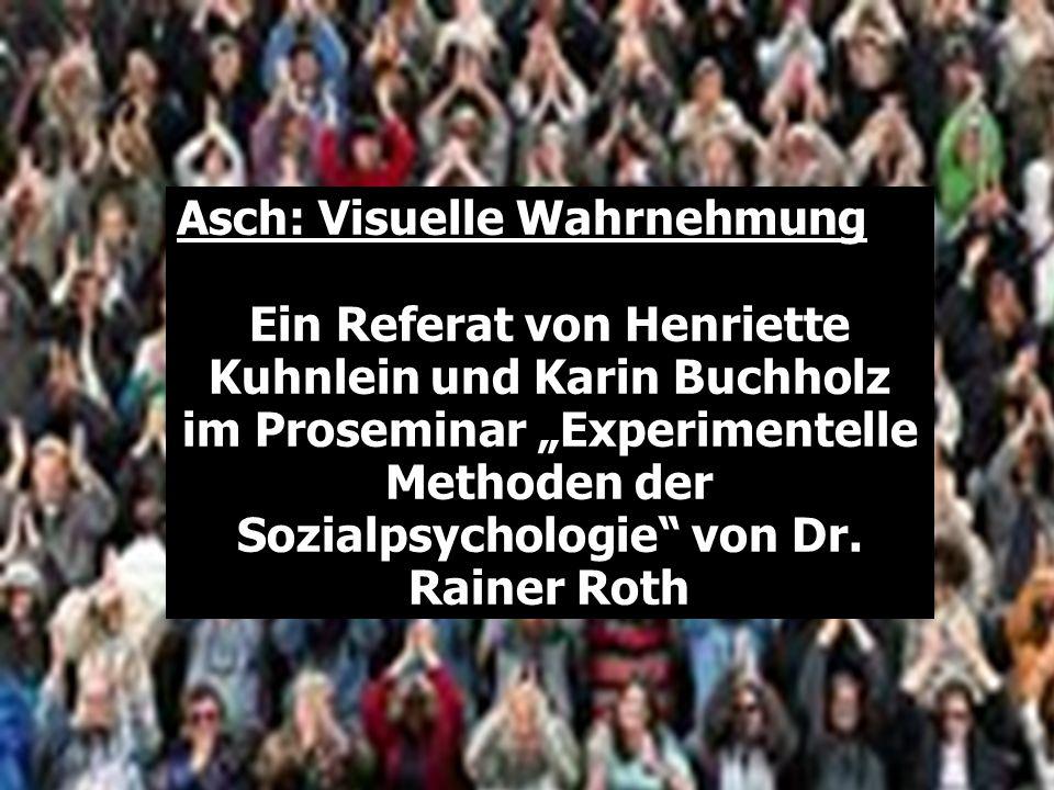 Asch: Visuelle Wahrnehmung Ein Referat von Henriette Kuhnlein und Karin Buchholz im Proseminar Experimentelle Methoden der Sozialpsychologie von Dr.