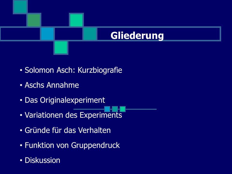Gliederung Solomon Asch: Kurzbiografie Aschs Annahme Das Originalexperiment Variationen des Experiments Gründe für das Verhalten Funktion von Gruppendruck Diskussion
