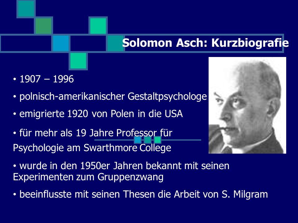 Solomon Asch: Kurzbiografie 1907 – 1996 polnisch-amerikanischer Gestaltpsychologe emigrierte 1920 von Polen in die USA für mehr als 19 Jahre Professor für Psychologie am Swarthmore College wurde in den 1950er Jahren bekannt mit seinen Experimenten zum Gruppenzwang beeinflusste mit seinen Thesen die Arbeit von S.