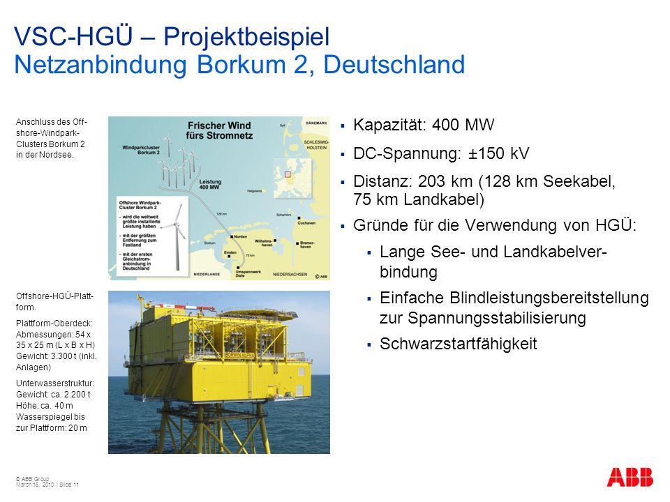© ABB Group March 15, 2010 | Slide 11 VSC-HGÜ – Projektbeispiel Netzanbindung Borkum 2, Deutschland Kapazität: 400 MW DC-Spannung: ±150 kV Distanz: 203 km (128 km Seekabel, 75 km Landkabel) Gründe für die Verwendung von HGÜ: Lange See- und Landkabelver- bindung Einfache Blindleistungsbereitstellung zur Spannungsstabilisierung Schwarzstartfähigkeit Anschluss des Off- shore-Windpark- Clusters Borkum 2 in der Nordsee.