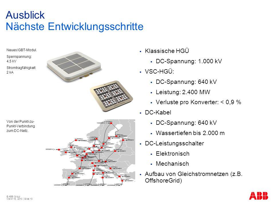 © ABB Group March 15, 2010 | Slide 13 Ausblick Nächste Entwicklungsschritte Klassische HGÜ DC-Spannung: 1.000 kV VSC-HGÜ: DC-Spannung: 640 kV Leistung: 2.400 MW Verluste pro Konverter: < 0,9 % DC-Kabel DC-Spannung: 640 kV Wassertiefen bis 2.000 m DC-Leistungsschalter Elektronisch Mechanisch Aufbau von Gleichstromnetzen (z.B.