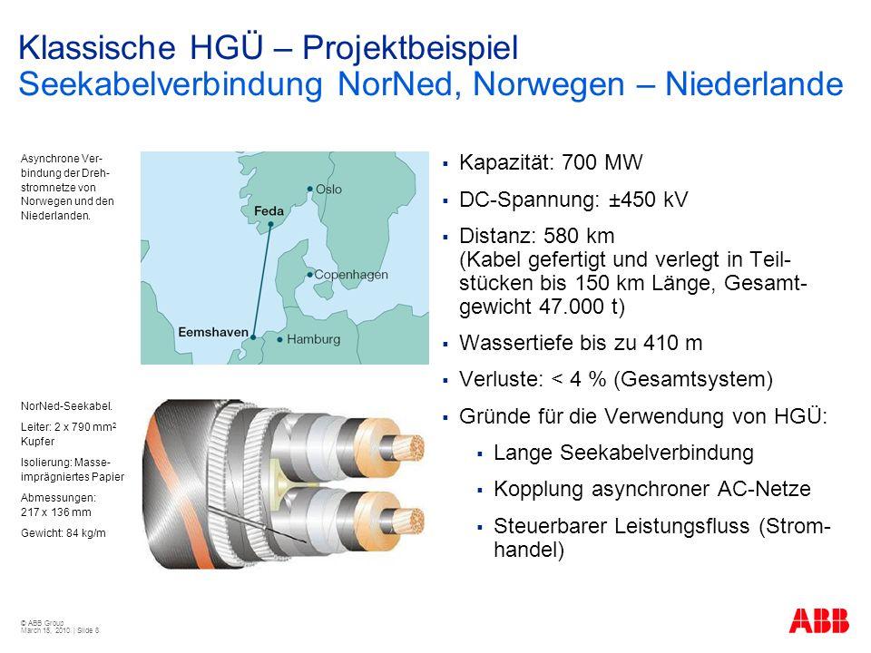 © ABB Group March 15, 2010 | Slide 8 Klassische HGÜ – Projektbeispiel Seekabelverbindung NorNed, Norwegen – Niederlande Kapazität: 700 MW DC-Spannung: ±450 kV Distanz: 580 km (Kabel gefertigt und verlegt in Teil- stücken bis 150 km Länge, Gesamt- gewicht 47.000 t) Wassertiefe bis zu 410 m Verluste: < 4 % (Gesamtsystem) Gründe für die Verwendung von HGÜ: Lange Seekabelverbindung Kopplung asynchroner AC-Netze Steuerbarer Leistungsfluss (Strom- handel) Asynchrone Ver- bindung der Dreh- stromnetze von Norwegen und den Niederlanden.