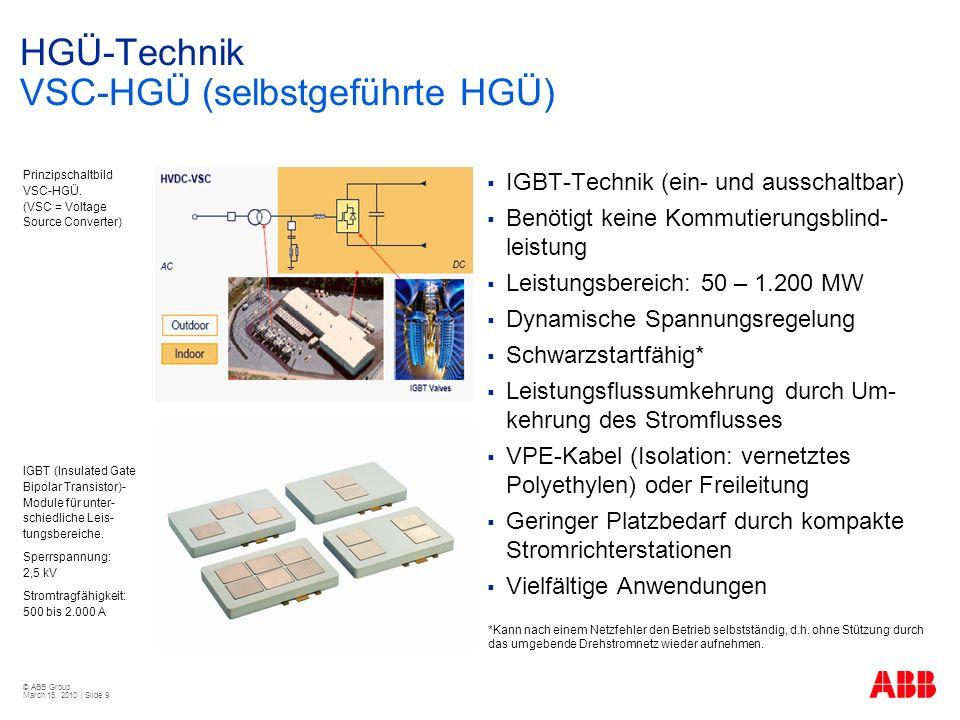 © ABB Group March 15, 2010 | Slide 9 HGÜ-Technik VSC-HGÜ (selbstgeführte HGÜ) IGBT-Technik (ein- und ausschaltbar) Benötigt keine Kommutierungsblind- leistung Leistungsbereich: 50 – 1.200 MW Dynamische Spannungsregelung Schwarzstartfähig* Leistungsflussumkehrung durch Um- kehrung des Stromflusses VPE-Kabel (Isolation: vernetztes Polyethylen) oder Freileitung Geringer Platzbedarf durch kompakte Stromrichterstationen Vielfältige Anwendungen Prinzipschaltbild VSC-HGÜ.