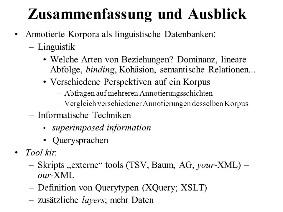 Zusammenfassung und Ausblick Annotierte Korpora als linguistische Datenbanken : –Linguistik Welche Arten von Beziehungen? Dominanz, lineare Abfolge, b