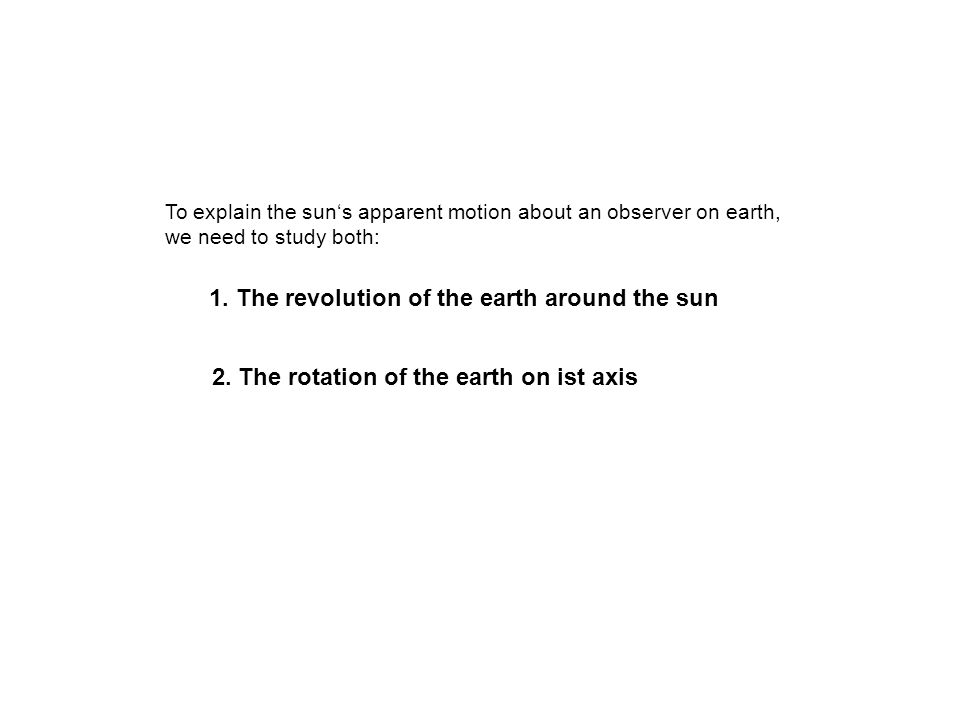 To explain the suns apparent motion about an observer on earth, we need to study both: 1. The revolution of the earth around the sun 2. The rotation o
