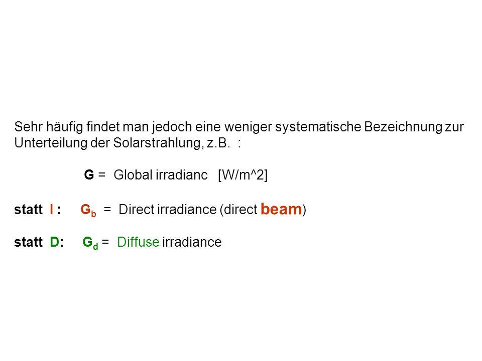 Sehr häufig findet man jedoch eine weniger systematische Bezeichnung zur Unterteilung der Solarstrahlung, z.B. : G = Global irradianc [W/m^2] statt I