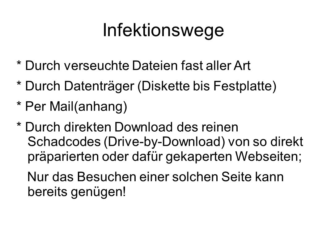 Infektionswege * Durch verseuchte Dateien fast aller Art * Durch Datenträger (Diskette bis Festplatte) * Per Mail(anhang) * Durch direkten Download de