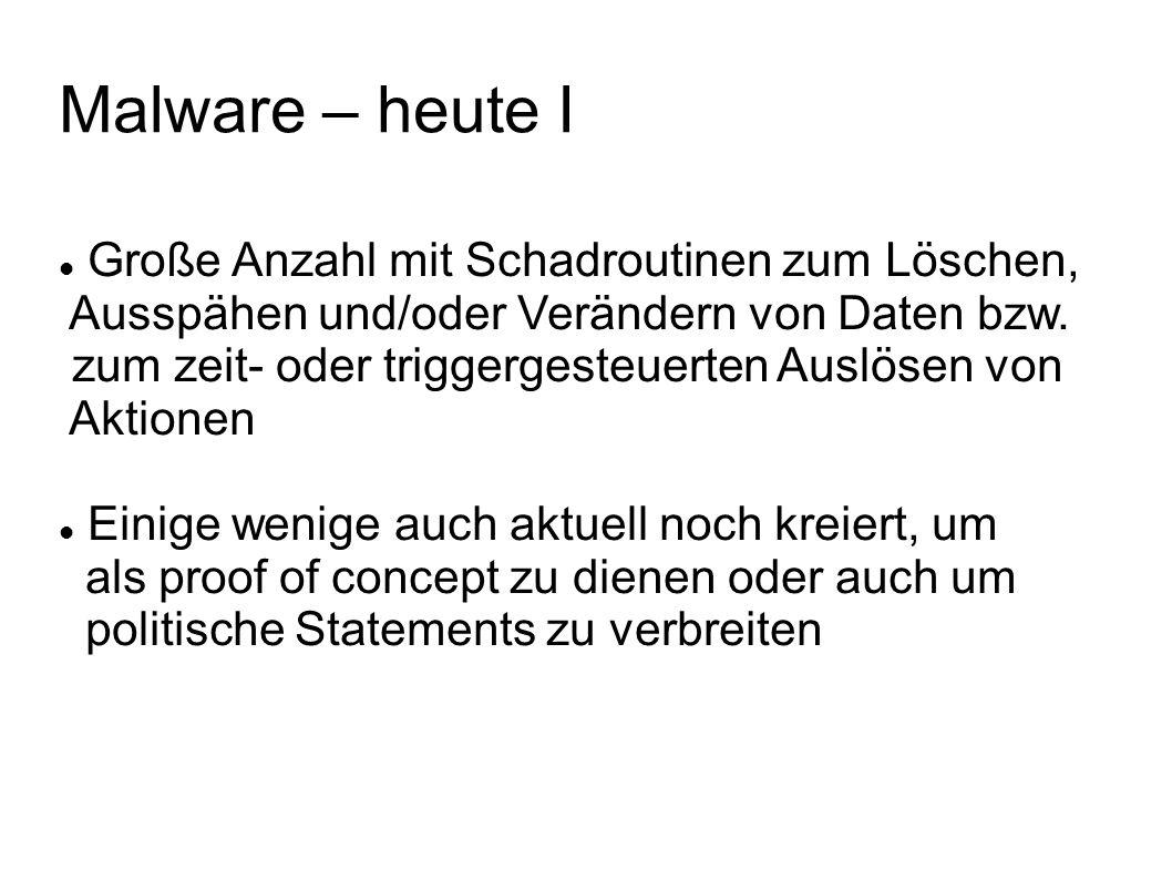 Malware – heute I Große Anzahl mit Schadroutinen zum Löschen, Ausspähen und/oder Verändern von Daten bzw. zum zeit- oder triggergesteuerten Auslösen v