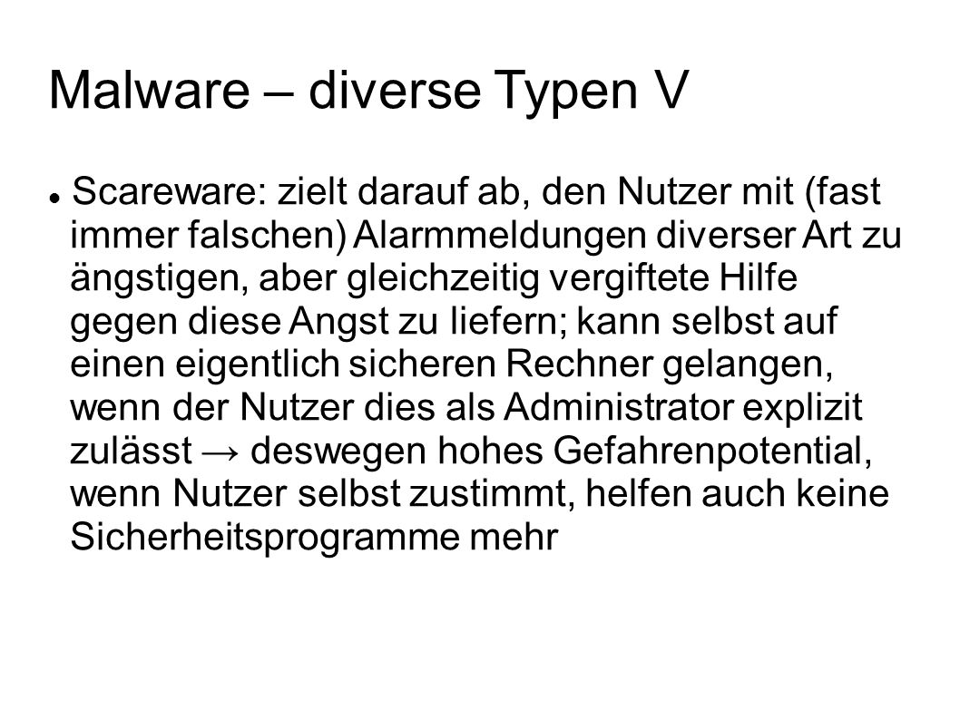 Malware – diverse Typen V Scareware: zielt darauf ab, den Nutzer mit (fast immer falschen) Alarmmeldungen diverser Art zu ängstigen, aber gleichzeitig