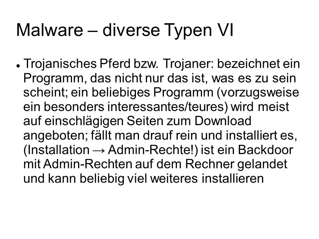 Malware – diverse Typen VII Rootkit I: quasi Weiterentwicklung des Trojaners (root ist die Bezeichnung des Administrators in den diversen Unix-Derivaten), dient zum fast perfekten Verstecken seiner eigenen Anwesen- heit und der seines Gefolges (Rootkit lässt das OS evtl.