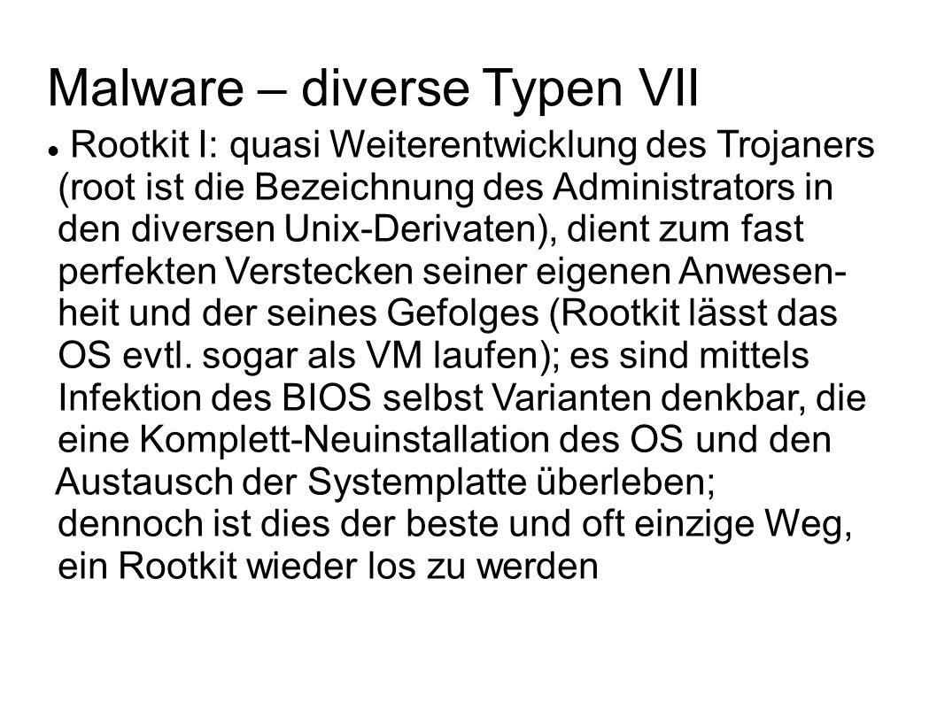 Malware – diverse Typen VIII Rootkit II: Grund dafür ist, dass von Rootkits Teile des Systemkerns, der Systemprogramme und/oder der Systembibliotheken durch eigene, modifizierte Versionen ersetzt werden, die dazu in der Lage sind, Daten, Systemfunktionen und Operationen von Sicherheitsprogrammen umzu- leiten oder ins Leere laufen zu lassen