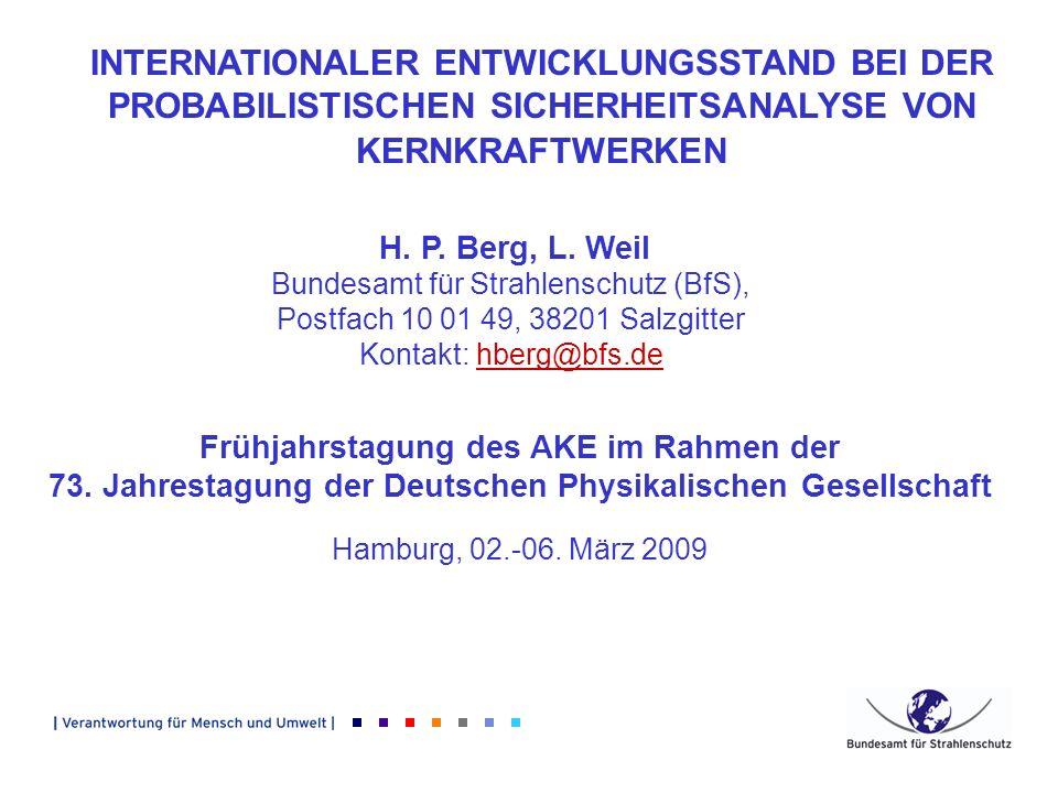 INTERNATIONALER ENTWICKLUNGSSTAND BEI DER PROBABILISTISCHEN SICHERHEITSANALYSE VON KERNKRAFTWERKEN H. P. Berg, L. Weil Bundesamt für Strahlenschutz (B