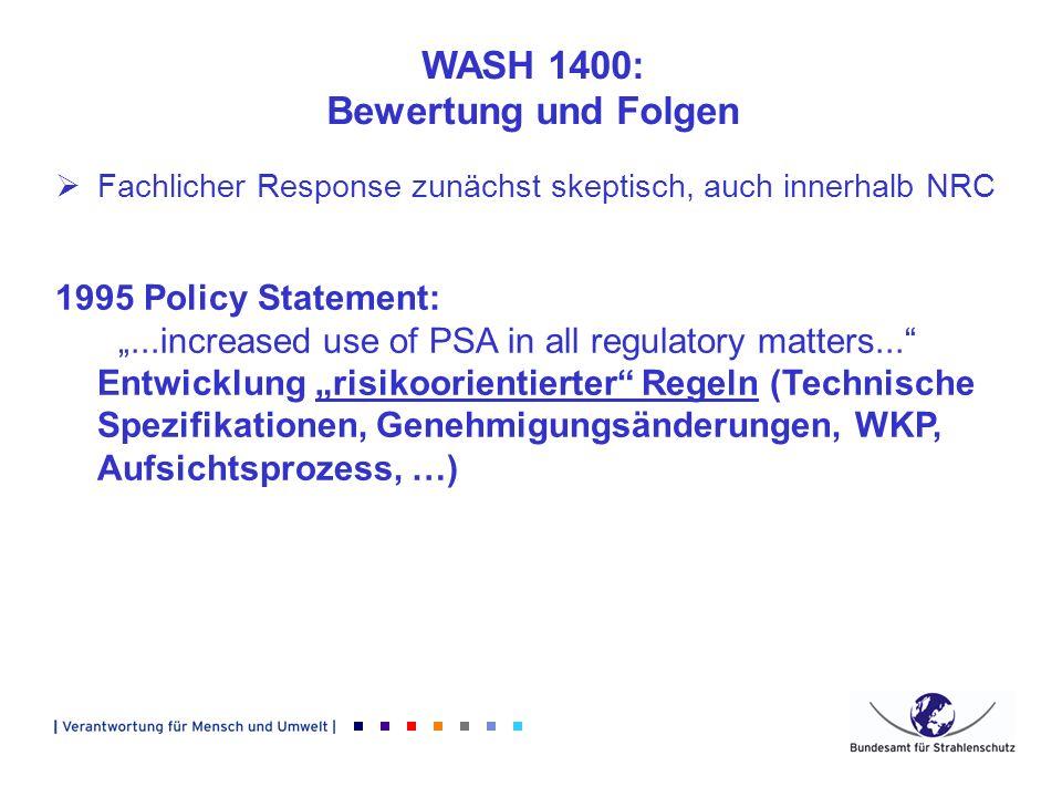 WASH 1400: Bewertung und Folgen Fachlicher Response zunächst skeptisch, auch innerhalb NRC 1995 Policy Statement:...increased use of PSA in all regula