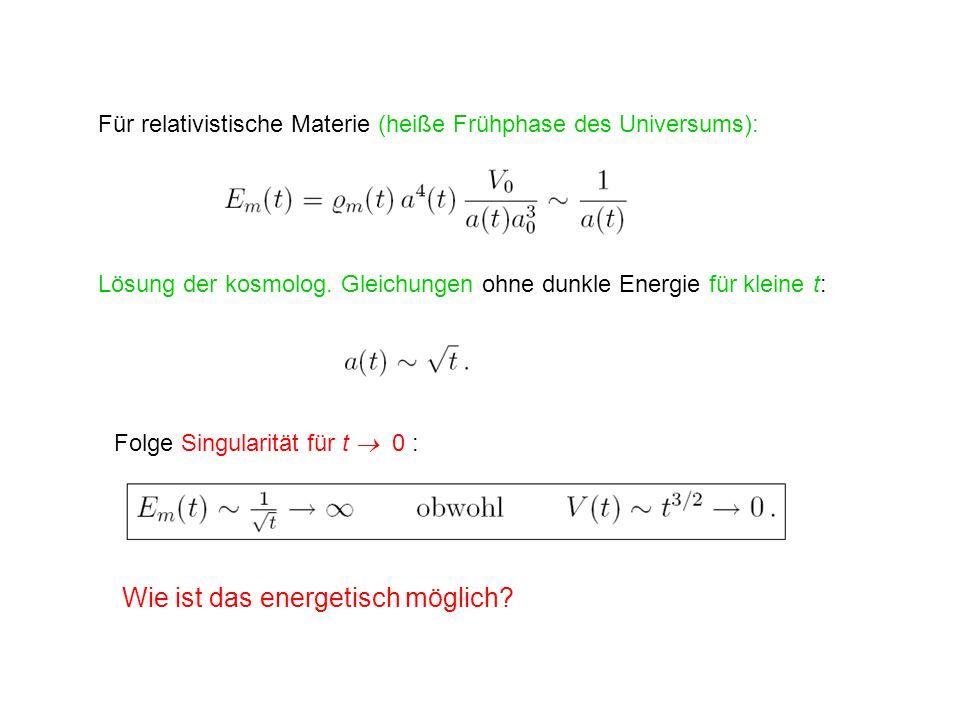 Für relativistische Materie (heiße Frühphase des Universums): Lösung der kosmolog. Gleichungen ohne dunkle Energie für kleine t: Folge Singularität fü