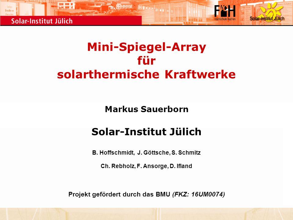 Mini-Spiegel-Array für solarthermische Kraftwerke Markus Sauerborn Solar-Institut Jülich B. Hoffschmidt, J. Göttsche, S. Schmitz Ch. Rebholz, F. Ansor