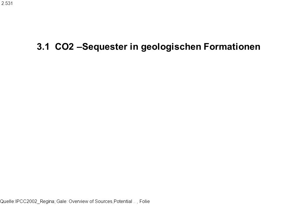 Quelle:IPCC2002_Regina; Gale: Overview of Sources,Potential.., Folie 3.1 CO2 –Sequester in geologischen Formationen 2.531