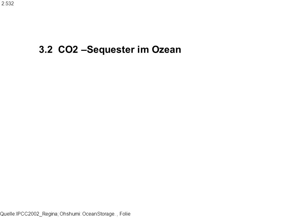 Quelle:IPCC2002_Regina; Ohshumi: OceanStorage., Folie 3.2 CO2 –Sequester im Ozean 2.532