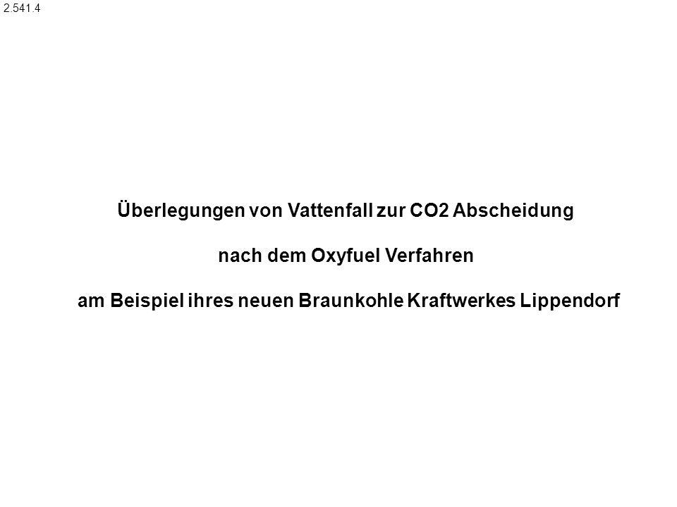 Überlegungen von Vattenfall zur CO2 Abscheidung nach dem Oxyfuel Verfahren am Beispiel ihres neuen Braunkohle Kraftwerkes Lippendorf 2.541.4