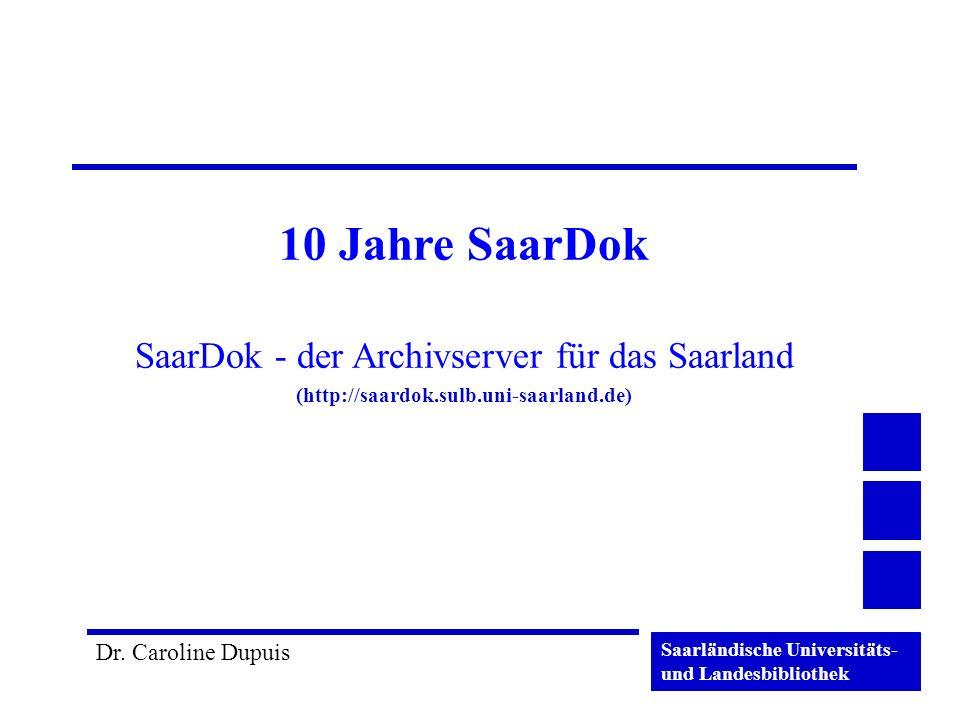 Saarländische Universitäts- und Landesbibliothek Dr. Caroline Dupuis 10 Jahre SaarDok SaarDok - der Archivserver für das Saarland (http://saardok.sulb