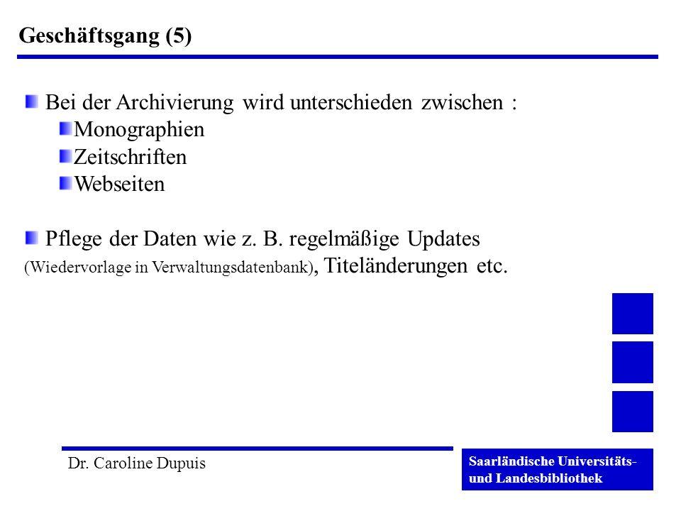 Saarländische Universitäts- und Landesbibliothek Dr. Caroline Dupuis Geschäftsgang (5) Bei der Archivierung wird unterschieden zwischen : Monographien