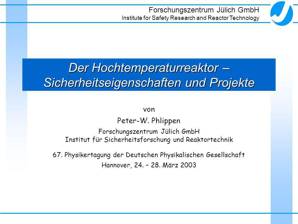 Forschungszentrum Jülich GmbH Institute for Safety Research and Reactor Technology Der Hochtemperaturreaktor – Sicherheitseigenschaften und Projekte v