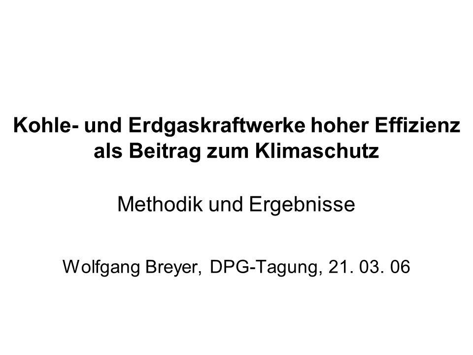 Kohle- und Erdgaskraftwerke hoher Effizienz als Beitrag zum Klimaschutz Methodik und Ergebnisse Wolfgang Breyer, DPG-Tagung, 21.