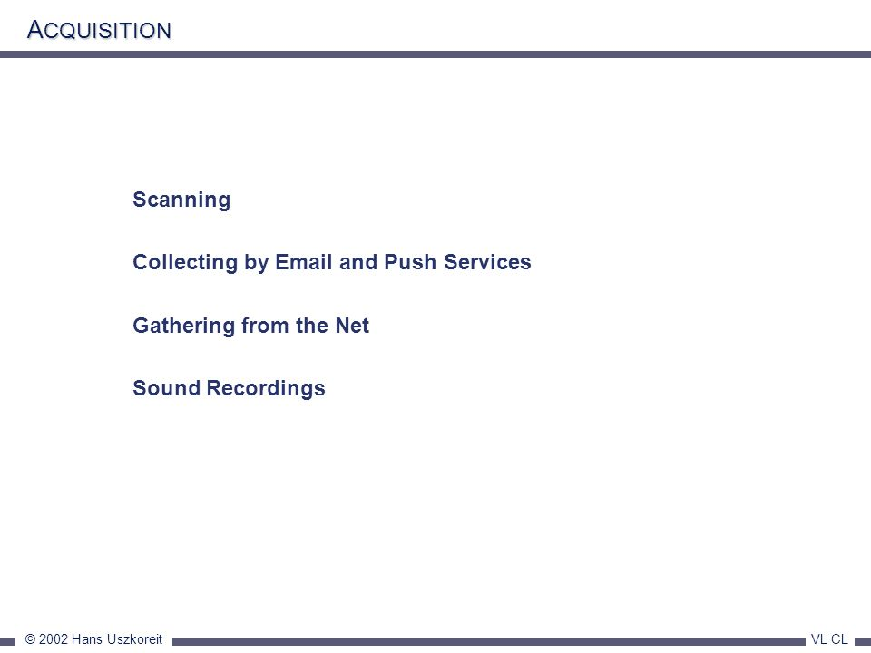 © 2002 Hans Uszkoreit VL CL A CQUISITION Scanning Collecting by Email and Push Services Gathering from the Net Sound Recordings