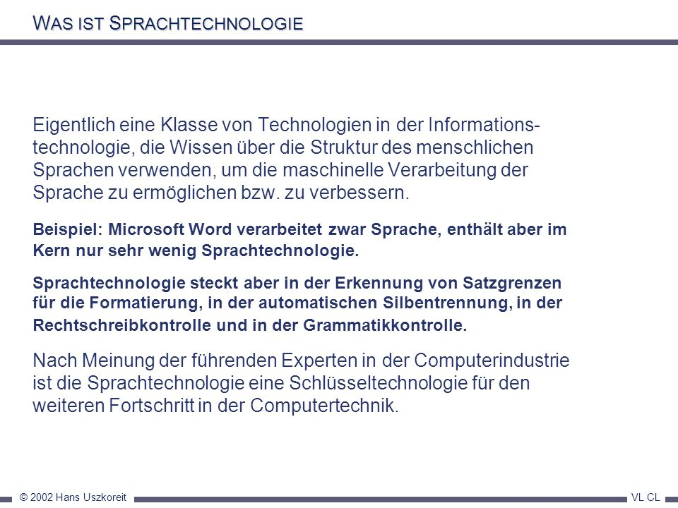© 2002 Hans Uszkoreit VL CL Text Technology Applications Spell Checkers Machine-Assisted Human Translation Indicative Machine Translation Grammar Checkers Human Assisted Machine Translation High Quality Text Translation Text Generation Systems