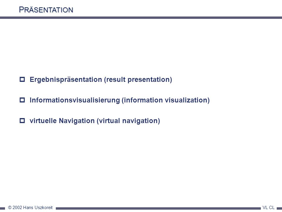 © 2002 Hans Uszkoreit VL CL P RÄSENTATION Ergebnispräsentation (result presentation) Informationsvisualisierung (information visualization) virtuelle