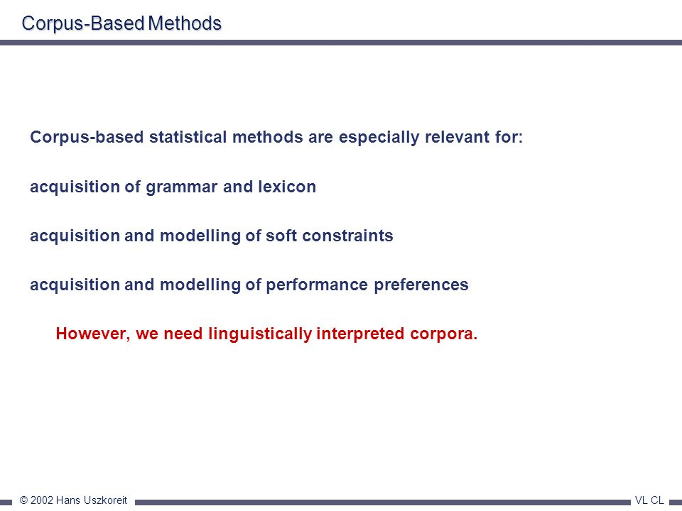 © 2002 Hans Uszkoreit VL CL Corpus-Based Methods Corpus-based statistical methods are especially relevant for: acquisition of grammar and lexicon acqu