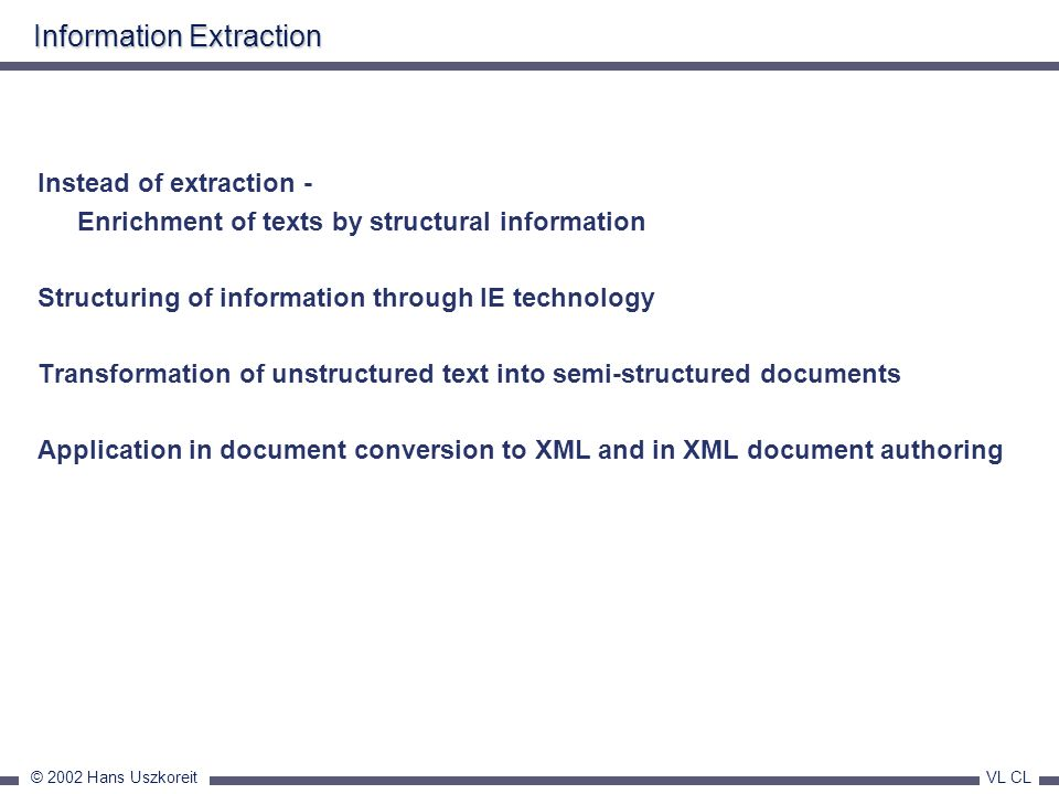 © 2002 Hans Uszkoreit VL CL Information Extraction Instead of extraction - Enrichment of texts by structural information Structuring of information th