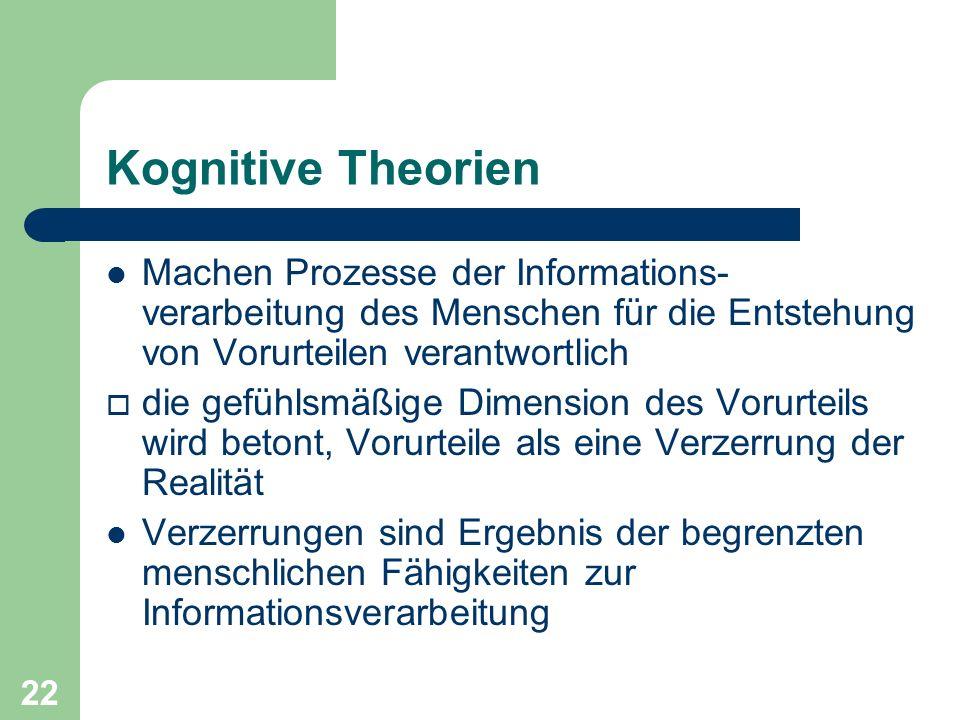 22 Kognitive Theorien Machen Prozesse der Informations- verarbeitung des Menschen für die Entstehung von Vorurteilen verantwortlich die gefühlsmäßige
