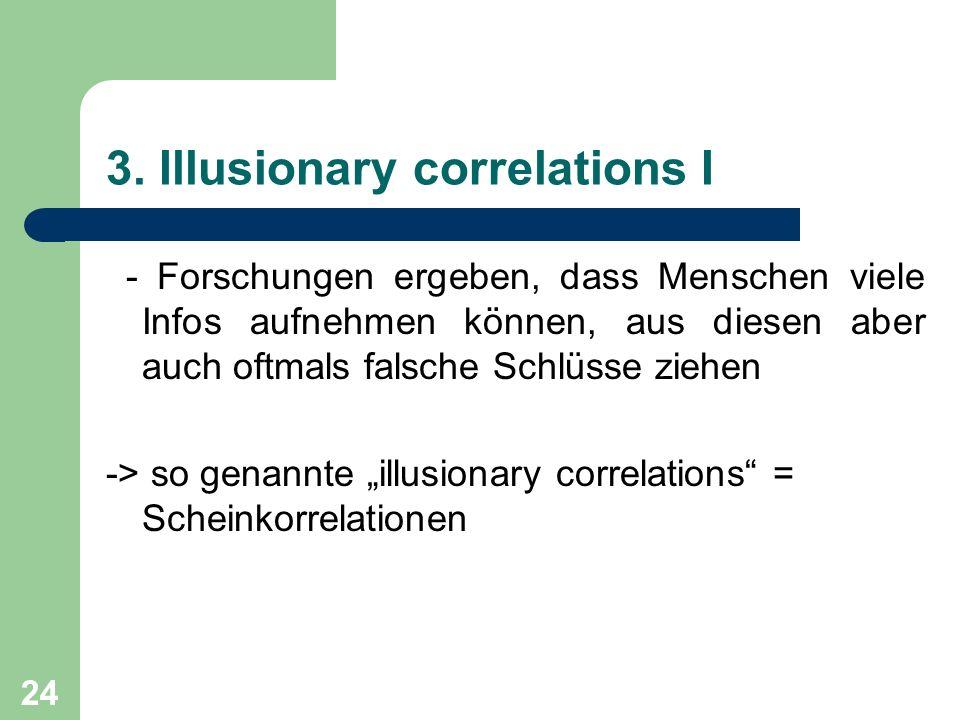 24 3. Illusionary correlations I - Forschungen ergeben, dass Menschen viele Infos aufnehmen können, aus diesen aber auch oftmals falsche Schlüsse zieh