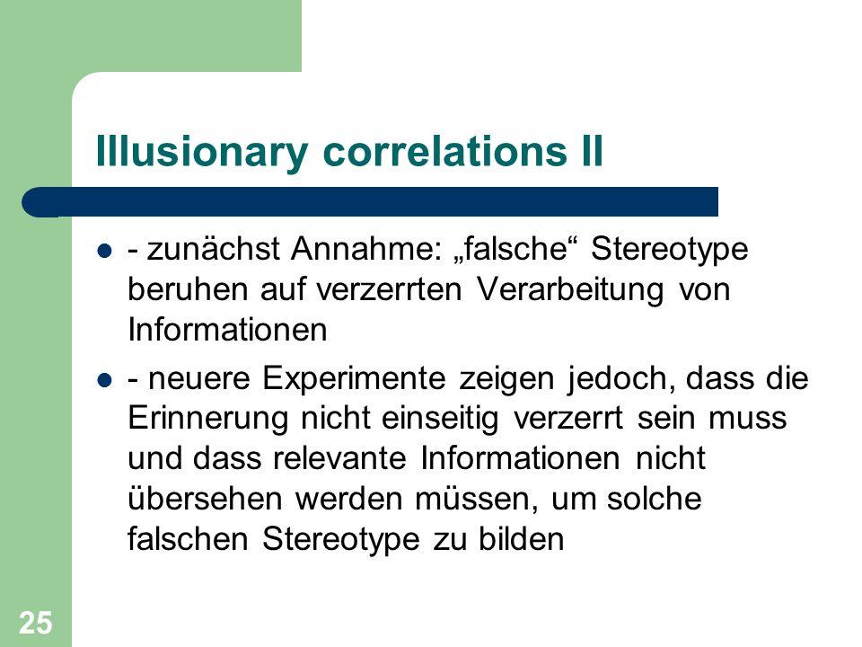 25 Illusionary correlations II - zunächst Annahme: falsche Stereotype beruhen auf verzerrten Verarbeitung von Informationen - neuere Experimente zeige