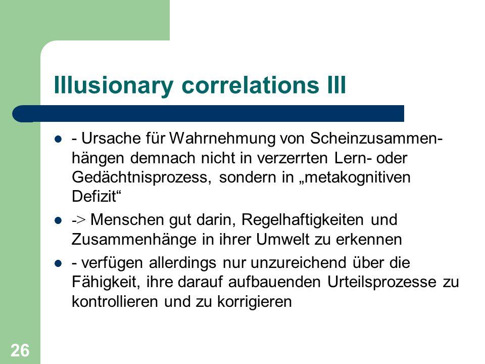 26 Illusionary correlations III - Ursache für Wahrnehmung von Scheinzusammen- hängen demnach nicht in verzerrten Lern- oder Gedächtnisprozess, sondern
