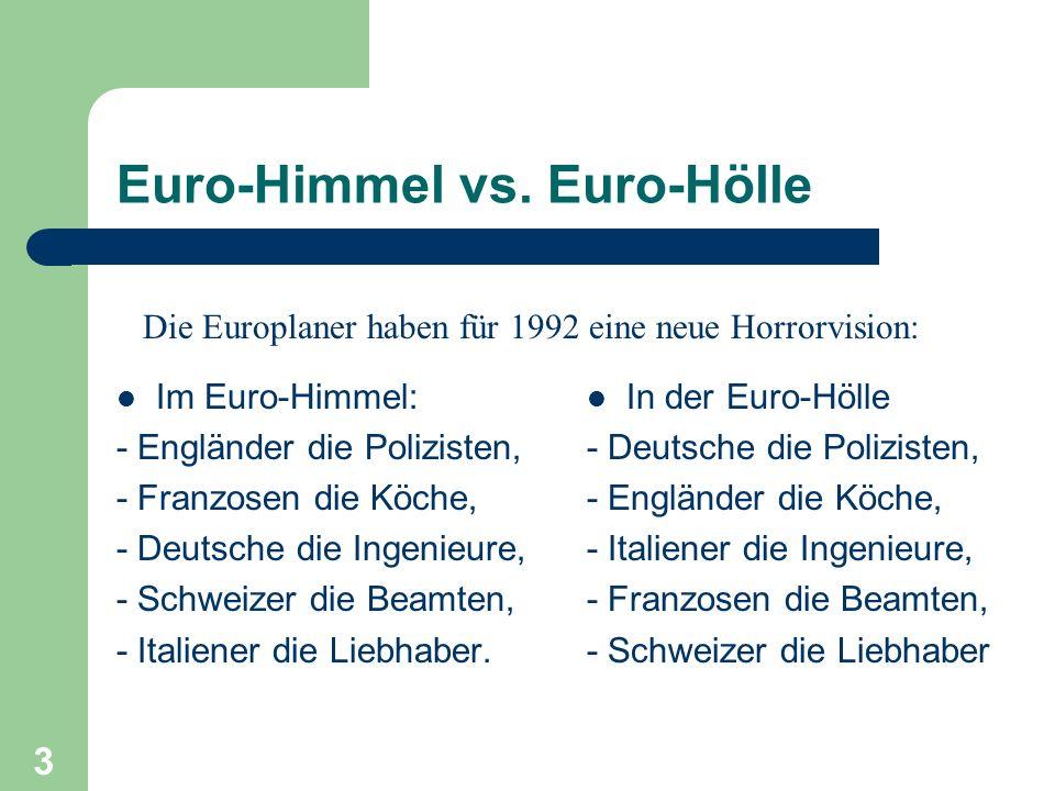3 Euro-Himmel vs. Euro-Hölle Im Euro-Himmel: - Engländer die Polizisten, - Franzosen die Köche, - Deutsche die Ingenieure, - Schweizer die Beamten, -