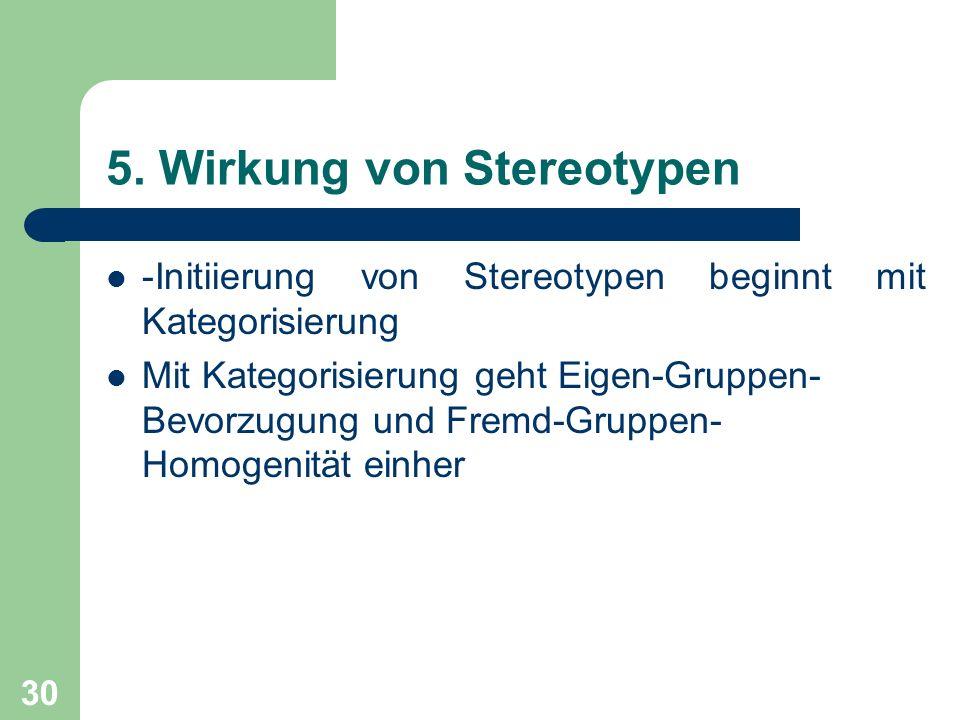 30 5. Wirkung von Stereotypen -Initiierung von Stereotypen beginnt mit Kategorisierung Mit Kategorisierung geht Eigen-Gruppen- Bevorzugung und Fremd-G