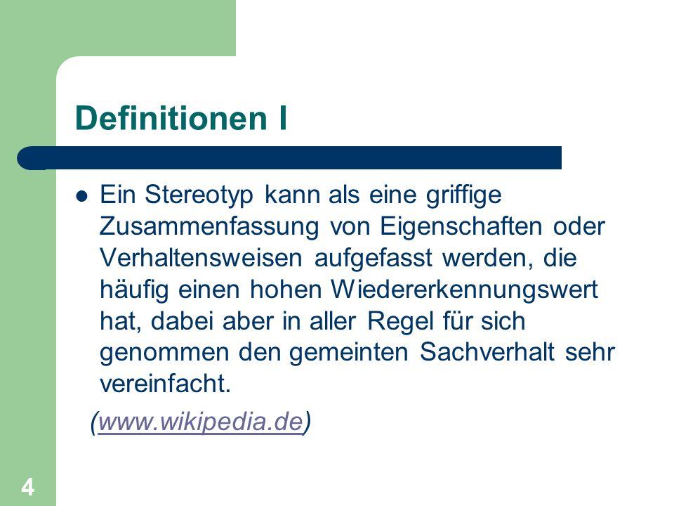 4 Definitionen I Ein Stereotyp kann als eine griffige Zusammenfassung von Eigenschaften oder Verhaltensweisen aufgefasst werden, die häufig einen hohe