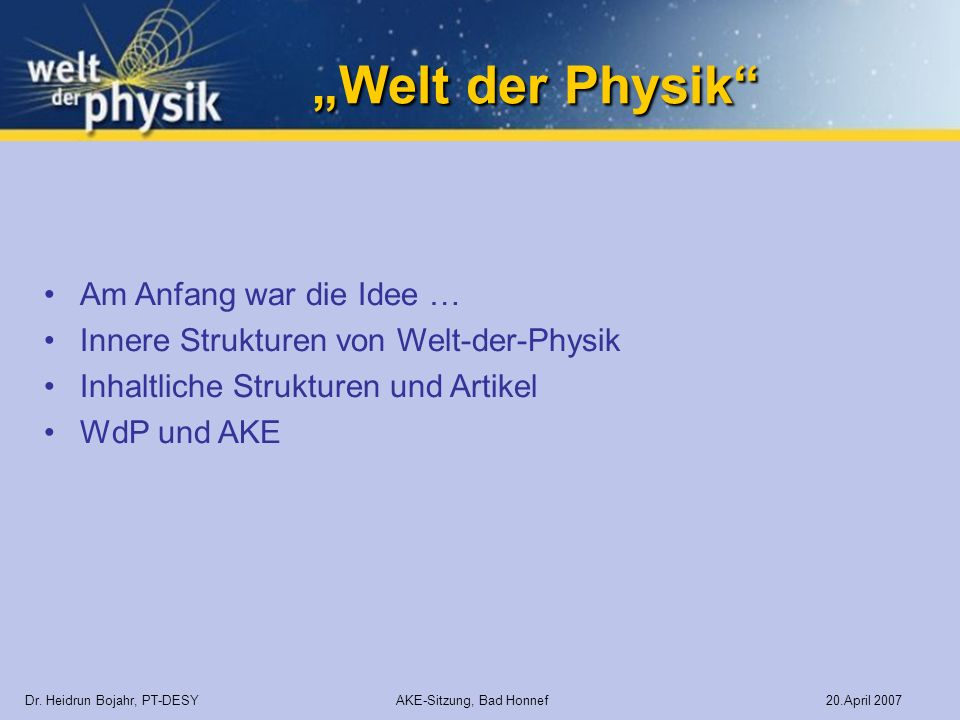 Welt der Physik Welt der Physik Dr. Heidrun Bojahr, PT-DESY AKE-Sitzung, Bad Honnef 20.April 2007 Am Anfang war die Idee … Innere Strukturen von Welt-