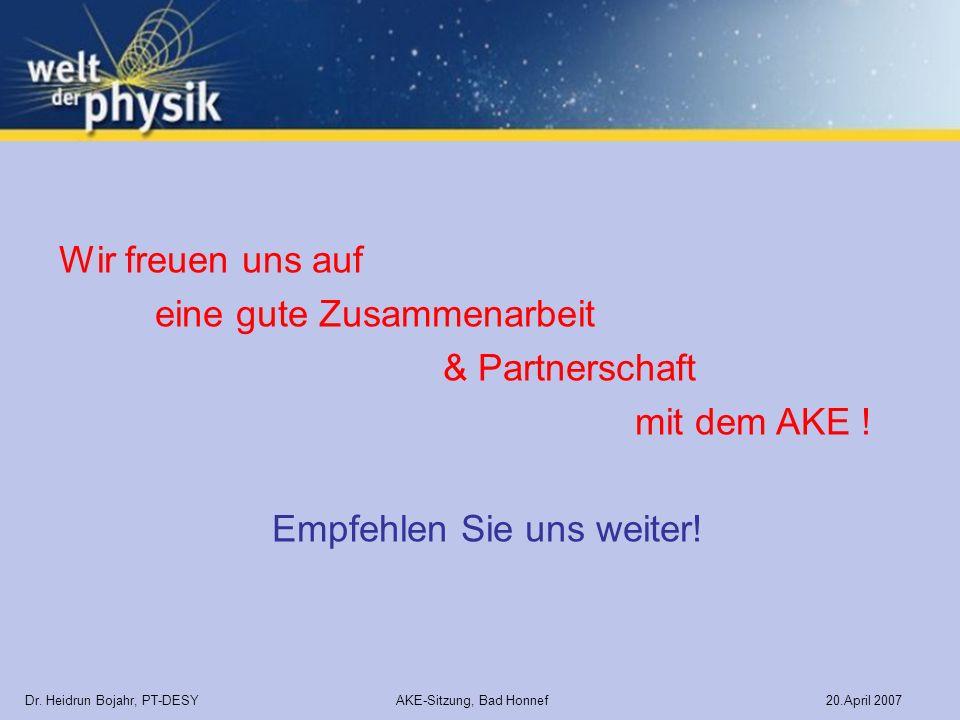 Dr. Heidrun Bojahr, PT-DESY AKE-Sitzung, Bad Honnef 20.April 2007 Wir freuen uns auf eine gute Zusammenarbeit & Partnerschaft mit dem AKE ! Empfehlen