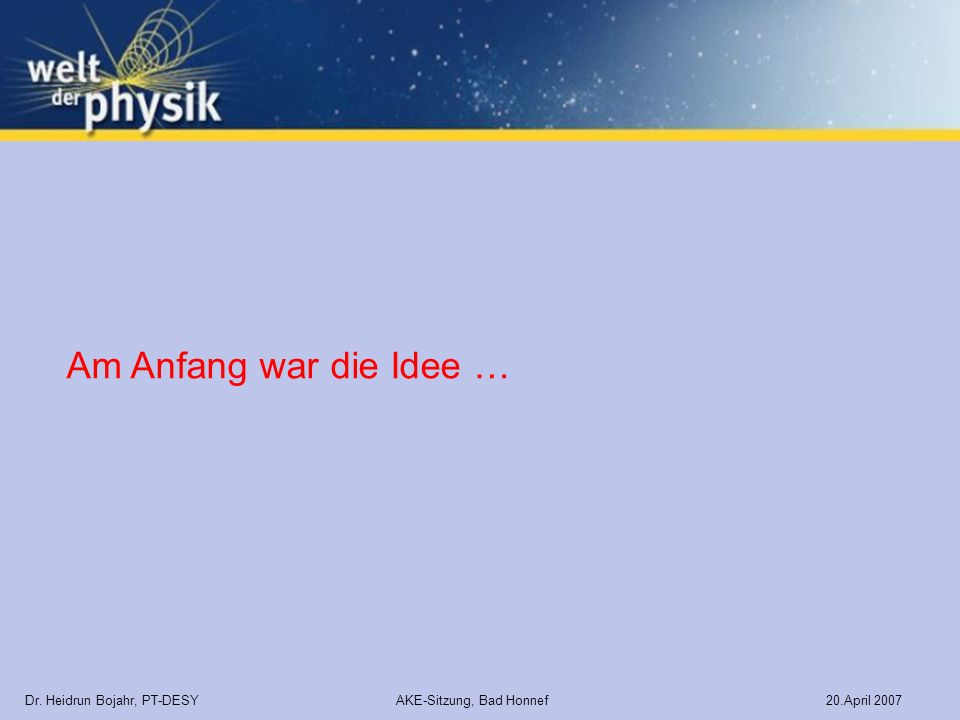 Dr. Heidrun Bojahr, PT-DESY AKE-Sitzung, Bad Honnef 20.April 2007 Am Anfang war die Idee …