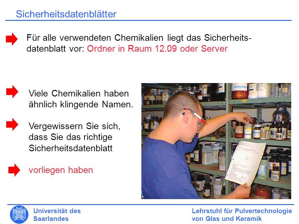 Lehrstuhl für Pulvertechnologie von Glas und Keramik Universität des Saarlandes Sicherheitsdatenblätter Für alle verwendeten Chemikalien liegt das Sicherheits- datenblatt vor: Ordner in Raum 12.09 oder Server Viele Chemikalien haben ähnlich klingende Namen.