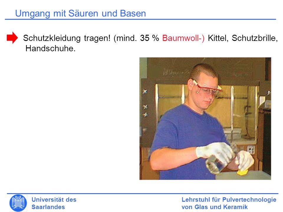 Lehrstuhl für Pulvertechnologie von Glas und Keramik Universität des Saarlandes Umgang mit Säuren und Basen Schutzkleidung tragen.