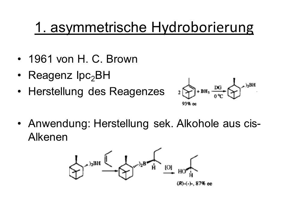 1. asymmetrische H ydroborierung 1961 von H. C. Brown Reagenz Ipc 2 BH Herstellung des Reagenzes Anwendung: Herstellung sek. Alkohole aus cis- Alkenen