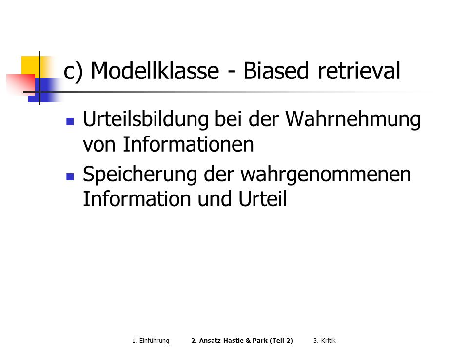 c) Modellklasse - Biased retrieval Urteilsbildung bei der Wahrnehmung von Informationen Speicherung der wahrgenommenen Information und Urteil 1. Einfü