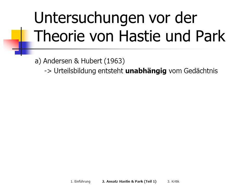 Untersuchungen vor der Theorie von Hastie und Park a) Andersen & Hubert (1963) -> Urteilsbildung entsteht unabhängig vom Gedächtnis 1. Einführung 2. A