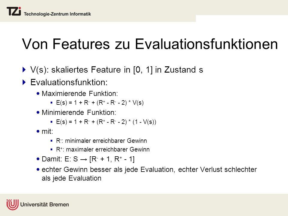 Von Features zu Evaluationsfunktionen V(s): skaliertes Feature in [0, 1] in Zustand s Evaluationsfunktion: Maximierende Funktion: E(s) = 1 + R - + (R