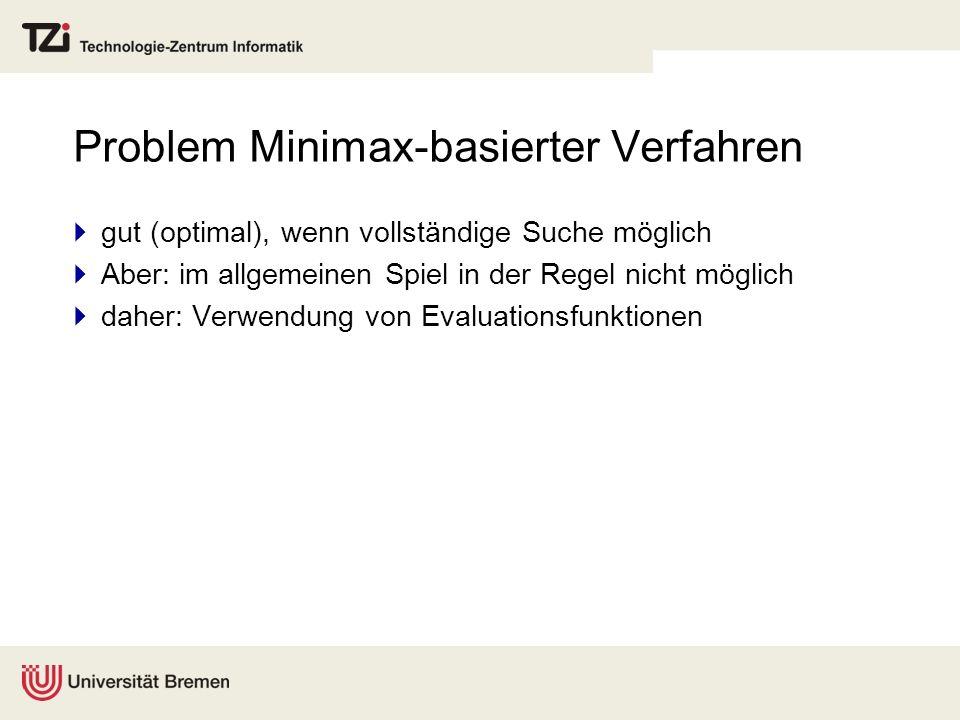 Problem Minimax-basierter Verfahren gut (optimal), wenn vollständige Suche möglich Aber: im allgemeinen Spiel in der Regel nicht möglich daher: Verwen