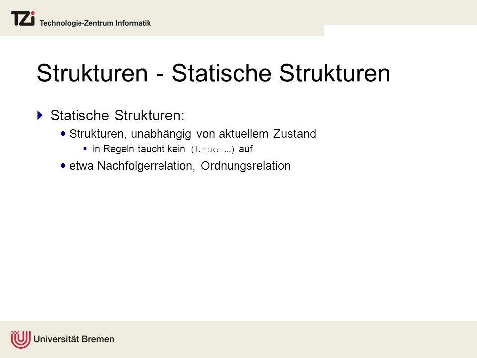 Strukturen - Statische Strukturen Statische Strukturen: Strukturen, unabhängig von aktuellem Zustand in Regeln taucht kein (true …) auf etwa Nachfolge